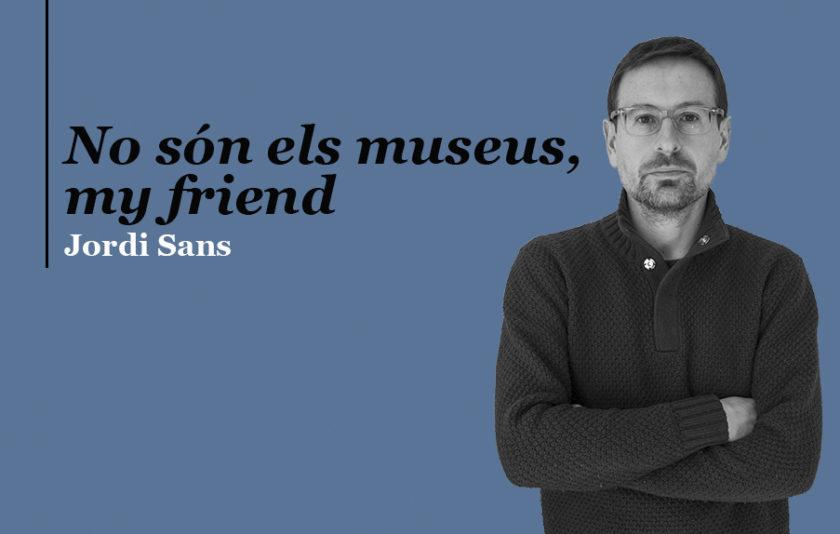 No són els museus, my friend